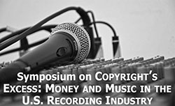 "SYMPOSIUM ON ""COPYRIGHT'S EXCESS: MONEY AND MUSIC IN THE US RECORDING INDUSTRY"" (Student/Faculty/Staff)"